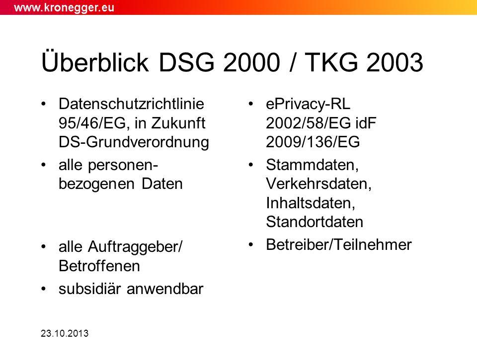 23.10.2013 Überblick DSG 2000 / TKG 2003 Datenschutzrichtlinie 95/46/EG, in Zukunft DS-Grundverordnung alle personen- bezogenen Daten alle Auftraggebe