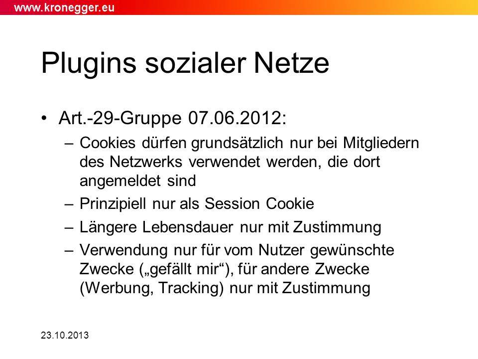23.10.2013 Plugins sozialer Netze Art.-29-Gruppe 07.06.2012: –Cookies dürfen grundsätzlich nur bei Mitgliedern des Netzwerks verwendet werden, die dor