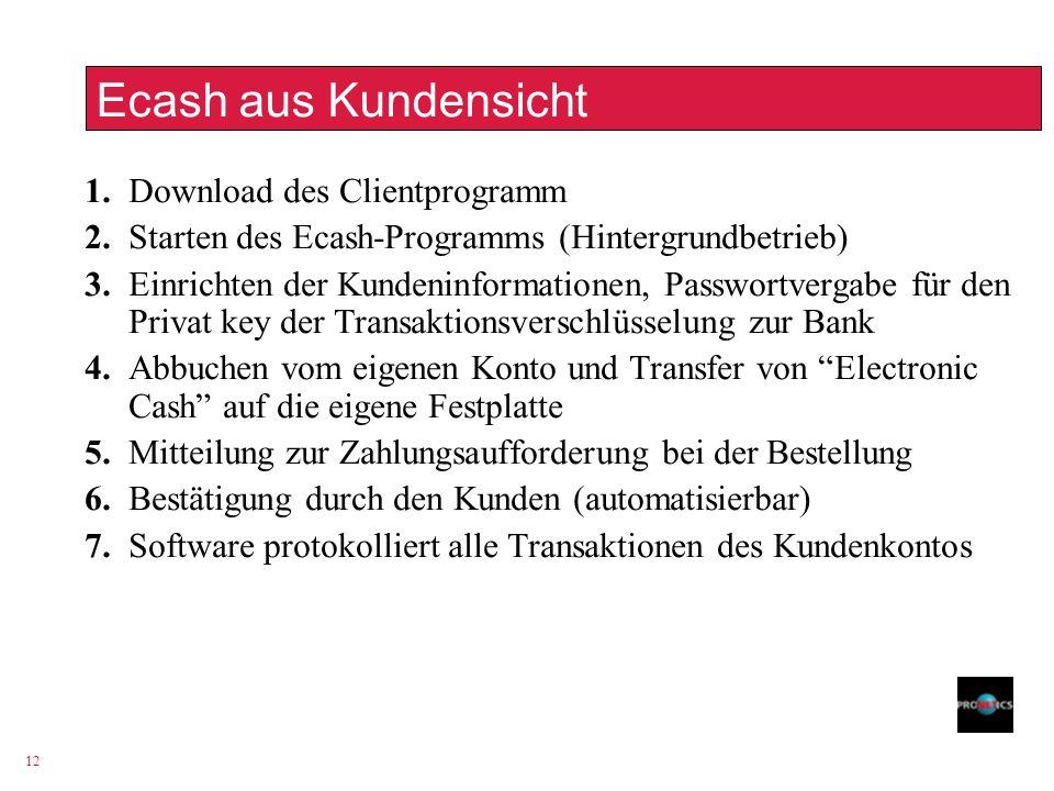 12 Ecash aus Kundensicht 1. Download des Clientprogramm 2. Starten des Ecash-Programms (Hintergrundbetrieb) 3. Einrichten der Kundeninformationen, Pas