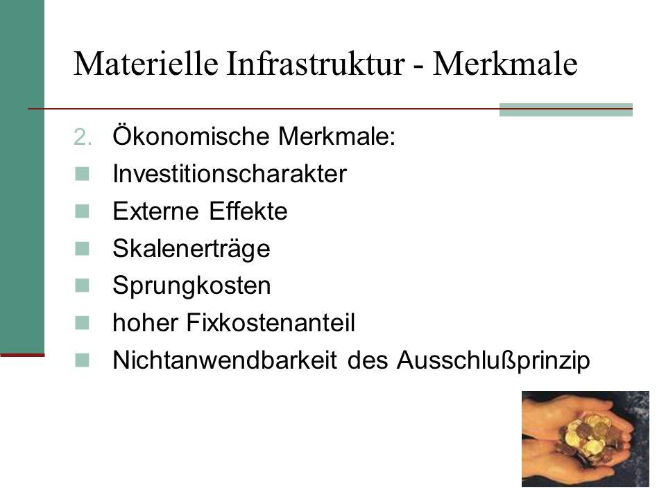 Materielle Infrastruktur - Merkmale 2. Ökonomische Merkmale: Investitionscharakter Externe Effekte Skalenerträge Sprungkosten hoher Fixkostenanteil Ni