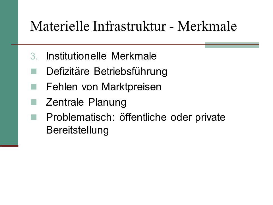 Materielle Infrastruktur - Merkmale 3. Institutionelle Merkmale Defizitäre Betriebsführung Fehlen von Marktpreisen Zentrale Planung Problematisch: öff
