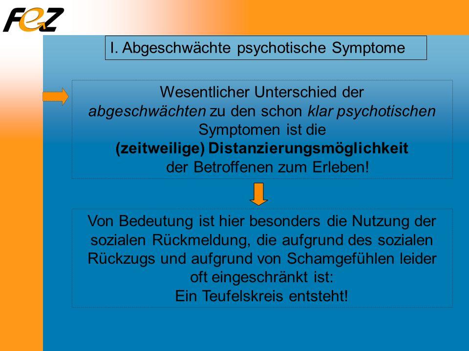 I. Abgeschwächte psychotische Symptome Wesentlicher Unterschied der abgeschwächten zu den schon klar psychotischen Symptomen ist die (zeitweilige) Dis