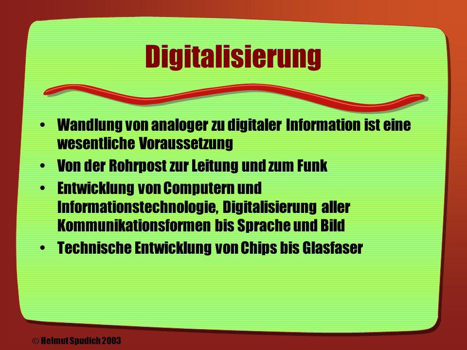 Informationsfluss (2) 1993 Marc Andreesen: Erster Mac/PC Webbrowser Mosaic --> Netscape erstes kommerzielles Produkt Seither exponezielles Wachstum / Verdoppelung der Zahl der angeschlossenen Computer, Server -- > damit steigt die Nützlichkeit Websites, Medienangebote im Netz, Suchmaschinen, Portale © Helmut Spudich 2003