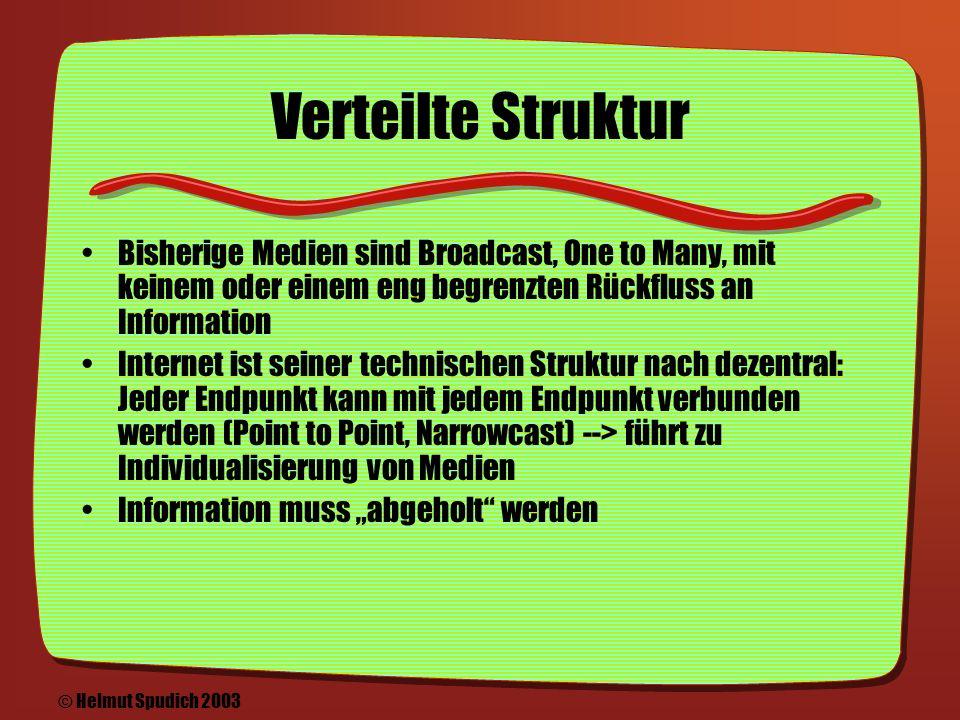 Evolution des Internets/Webs Kommunikation zwischen Menschen an zwei Enden einer Leitung: E-Mail, Dateiaustausch Verteilung und Zugang zu Information: HTML, Websites, Medien Webservices: Alles ist mit allem verknüpft, von der Information bis zu Diensten wie Banken, Einkauf, Reservierung, Geschäftsabwicklung © Helmut Spudich 2003