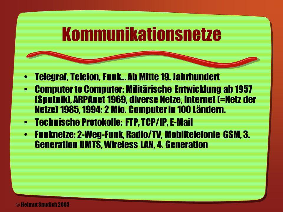 Zwei Entwicklungsschienen Kommunikationsnetze: Vom Telegraf & Telefon bis zu vernetzten Computern Information: Das Bedürfnis Information zu verbinden führt zu Hypertext und WWW © Helmut Spudich 2003