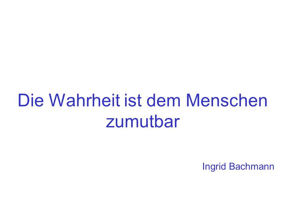 Die Wahrheit ist dem Menschen zumutbar Ingrid Bachmann