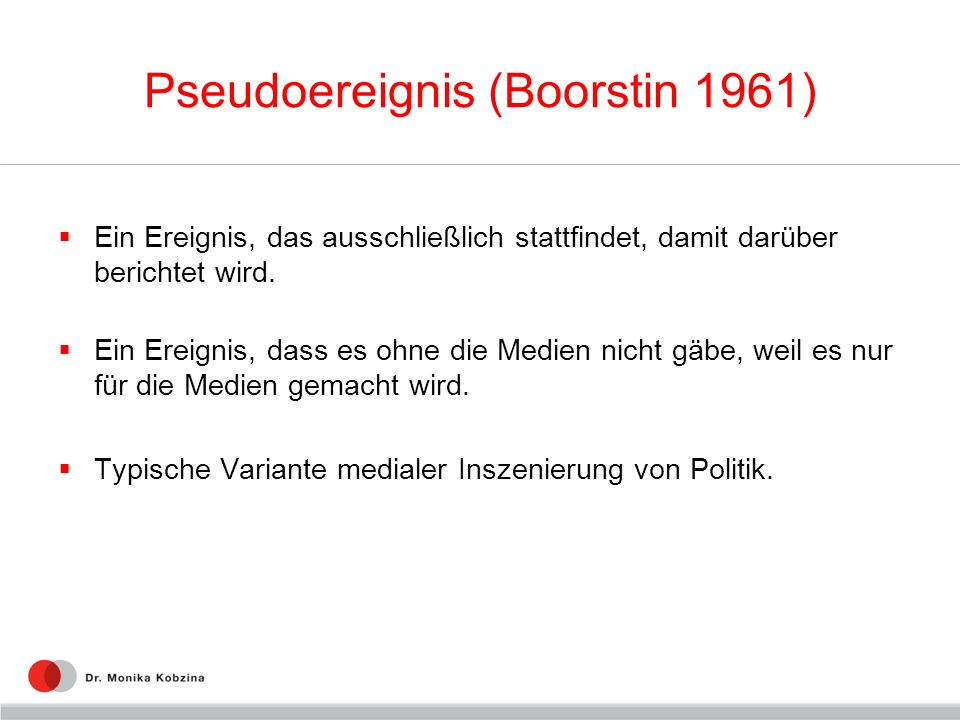 Pseudoereignis (Boorstin 1961) Ein Ereignis, das ausschließlich stattfindet, damit darüber berichtet wird. Ein Ereignis, dass es ohne die Medien nicht