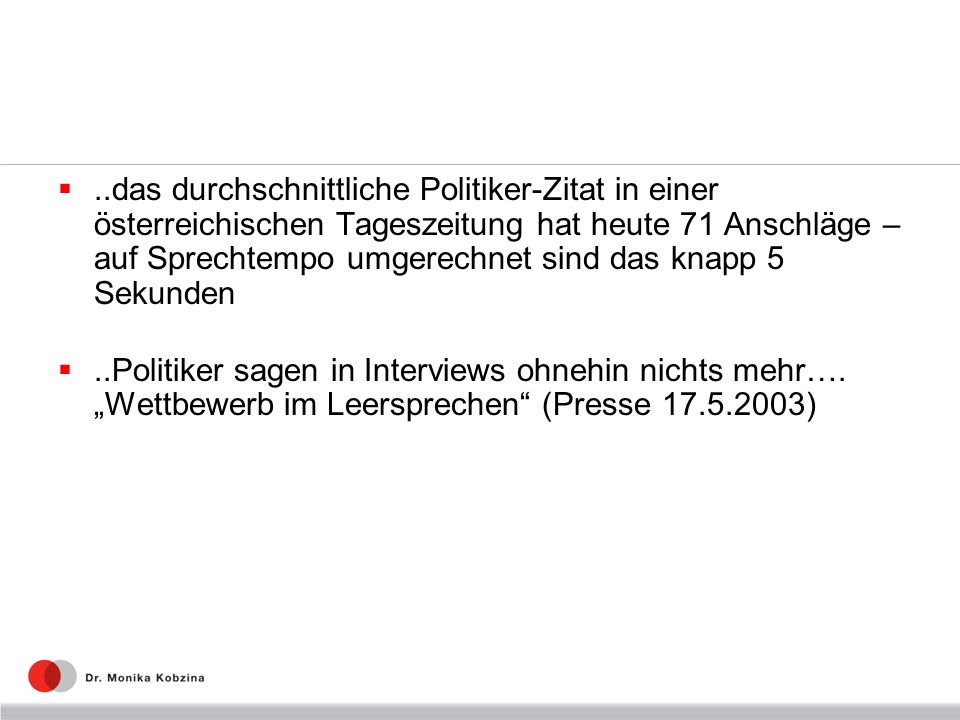 ..das durchschnittliche Politiker-Zitat in einer österreichischen Tageszeitung hat heute 71 Anschläge – auf Sprechtempo umgerechnet sind das knapp 5 Sekunden..Politiker sagen in Interviews ohnehin nichts mehr….