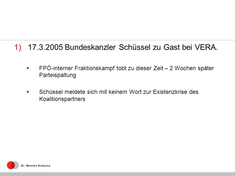 1)17.3.2005 Bundeskanzler Schüssel zu Gast bei VERA. FPÖ-interner Fraktionskampf tobt zu dieser Zeit – 2 Wochen später Parteispaltung Schüssel meldete