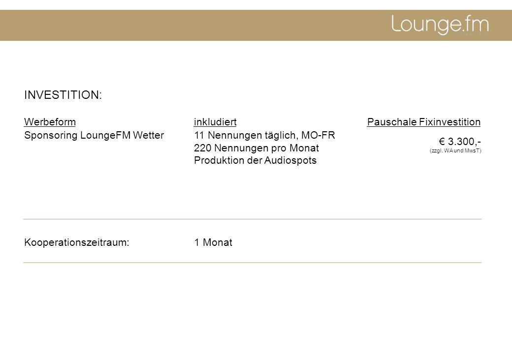 INVESTITION: WerbeforminkludiertPauschale Fixinvestition Sponsoring LoungeFM Wetter11 Nennungen täglich, MO-FR 220 Nennungen pro Monat Produktion der Audiospots 3.300,- (zzgl.