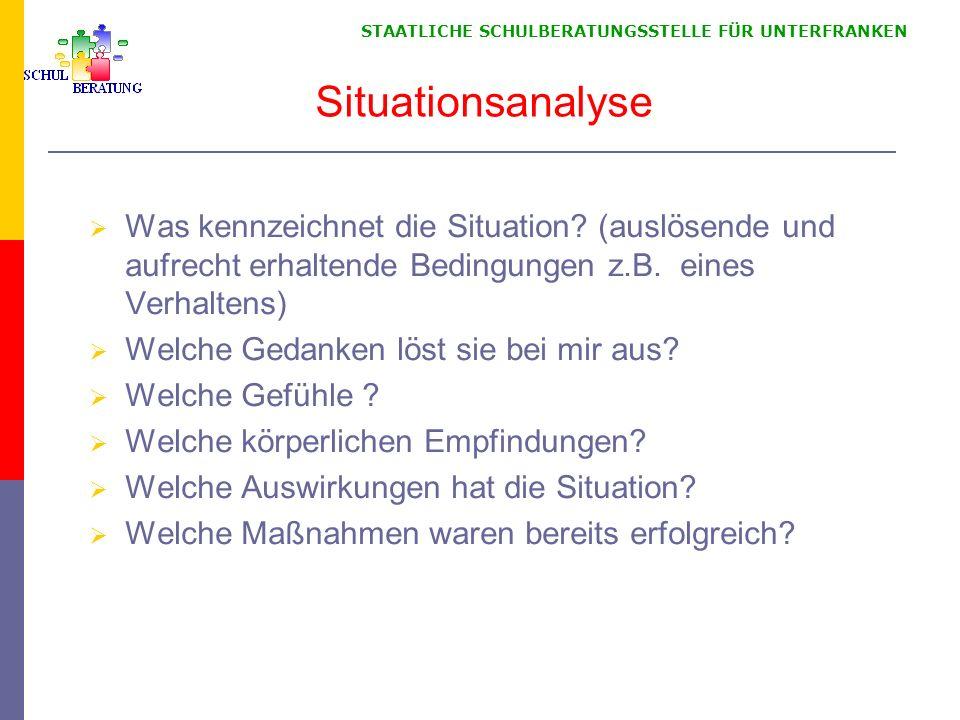 STAATLICHE SCHULBERATUNGSSTELLE FÜR UNTERFRANKEN Situationsanalyse Was kennzeichnet die Situation? (auslösende und aufrecht erhaltende Bedingungen z.B