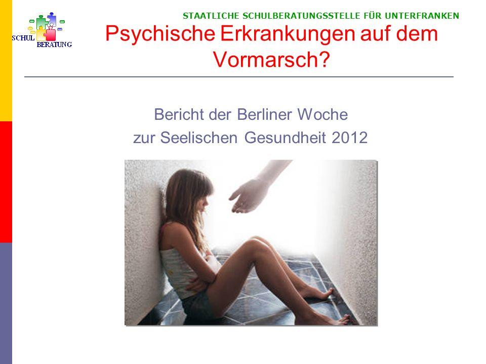 STAATLICHE SCHULBERATUNGSSTELLE FÜR UNTERFRANKEN Psychische Erkrankungen auf dem Vormarsch? Bericht der Berliner Woche zur Seelischen Gesundheit 2012