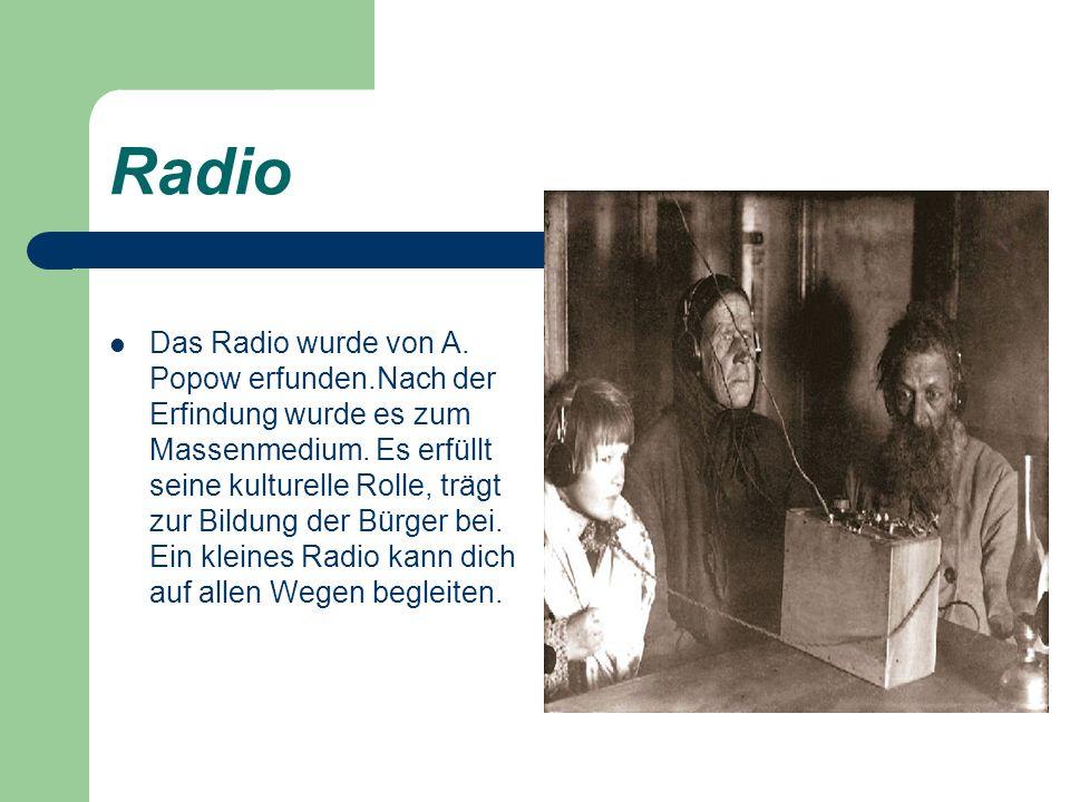 Radio Das Radio wurde von A. Popow erfunden.Nach der Erfindung wurde es zum Massenmedium. Es erfüllt seine kulturelle Rolle, trägt zur Bildung der Bür