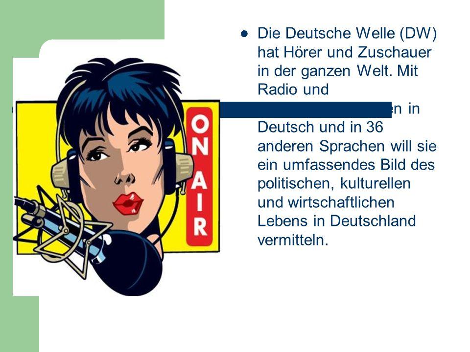 Die Deutsche Welle (DW) hat Hörer und Zuschauer in der ganzen Welt. Mit Radio und Fernsehprogrammen in Deutsch und in 36 anderen Sprachen will sie ein