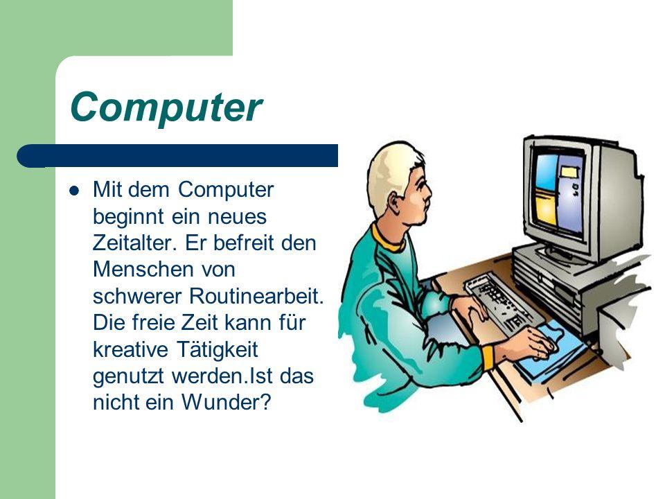 Computer Mit dem Computer beginnt ein neues Zeitalter. Er befreit den Menschen von schwerer Routinearbeit. Die freie Zeit kann für kreative Tätigkeit