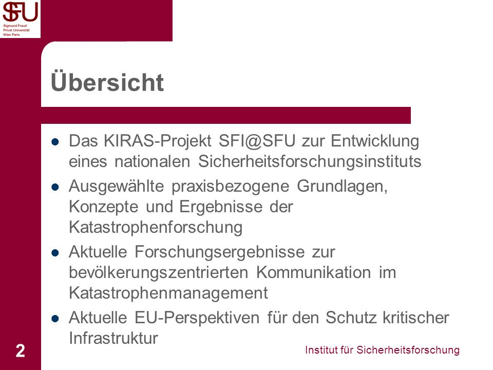 Institut für Sicherheitsforschung 3 Leitsatz des KIRAS-Projekts SFI@SFU Im Projekt SFI@SFU wurde - gestützt auf konzeptuelle Studien, Forschung und Plattformbildung - ein nationales Sicherheitsforschungsinstitut auf Universitätsniveau entwickelt, um den umfassenden Ansatz ziviler Sicherheitsforschung und den wissenschaftlichen Rückhalt von KIRAS weiter zu stärken, zu diesen Zwecken internationalen Forschungs- und Wissensstand zu erschließen, akademisch zu verbreiten sowie künftigen Forschungsbedarf und Bedarfsträgeranforderungen systematisch zu ermitteln.