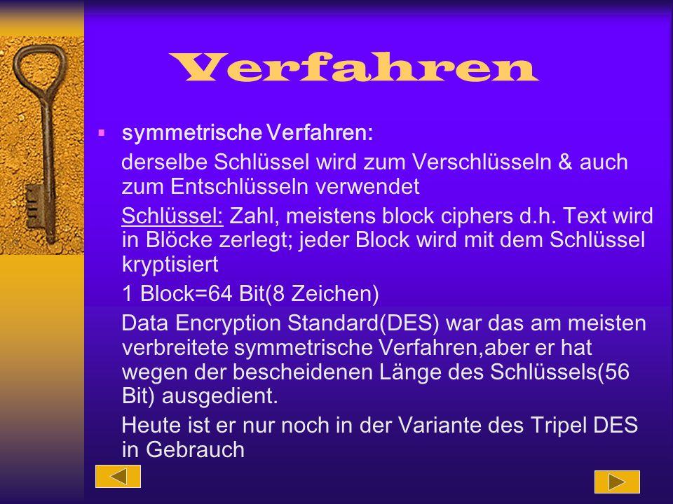 Verfahren symmetrische Verfahren: derselbe Schlüssel wird zum Verschlüsseln & auch zum Entschlüsseln verwendet Schlüssel: Zahl, meistens block ciphers d.h.