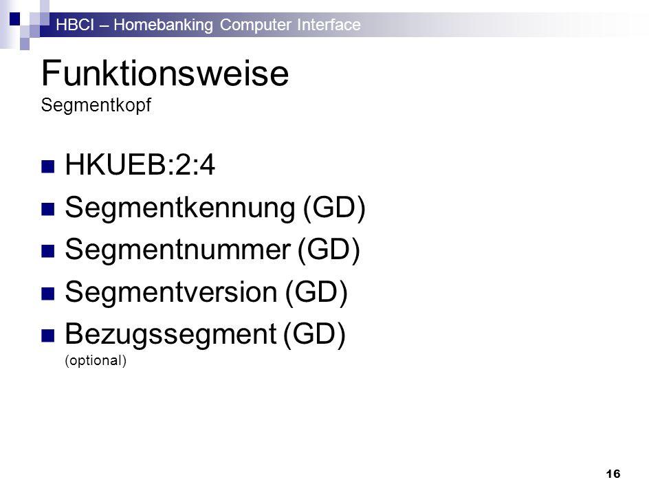 HBCI – Homebanking Computer Interface 16 Funktionsweise Segmentkopf HKUEB:2:4 Segmentkennung (GD) Segmentnummer (GD) Segmentversion (GD) Bezugssegment