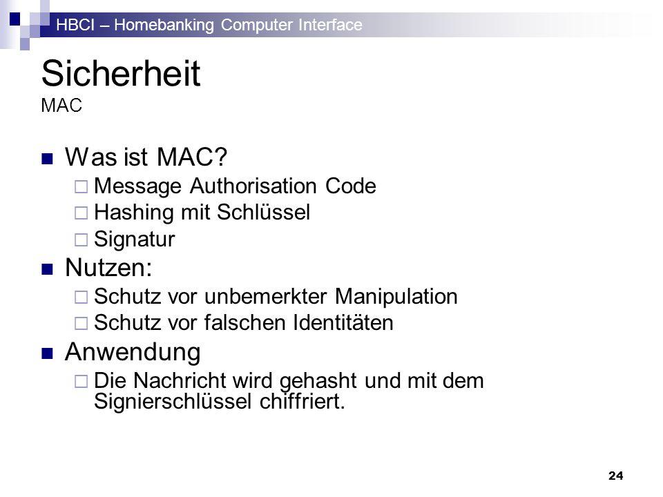 HBCI – Homebanking Computer Interface 24 Sicherheit MAC Was ist MAC? Message Authorisation Code Hashing mit Schlüssel Signatur Nutzen: Schutz vor unbe
