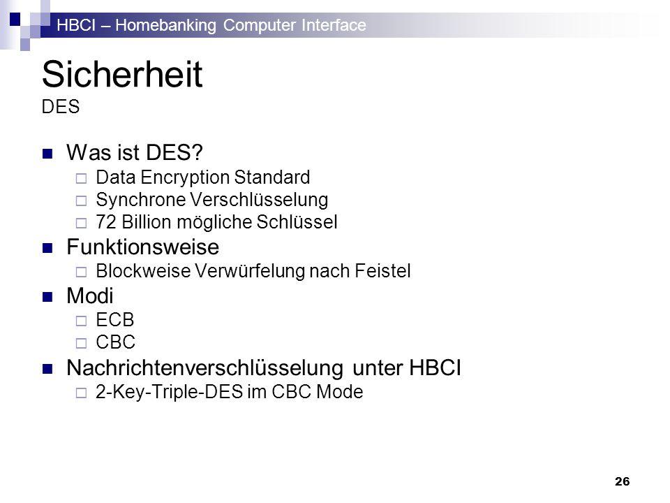 HBCI – Homebanking Computer Interface 26 Sicherheit DES Was ist DES? Data Encryption Standard Synchrone Verschlüsselung 72 Billion mögliche Schlüssel
