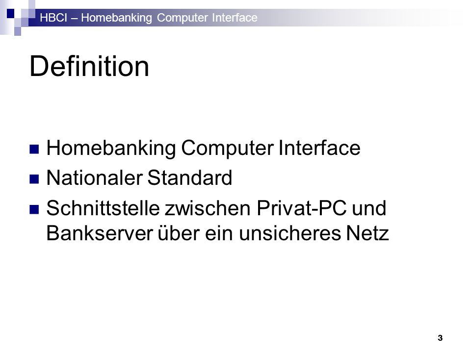 HBCI – Homebanking Computer Interface 3 Definition Homebanking Computer Interface Nationaler Standard Schnittstelle zwischen Privat-PC und Bankserver