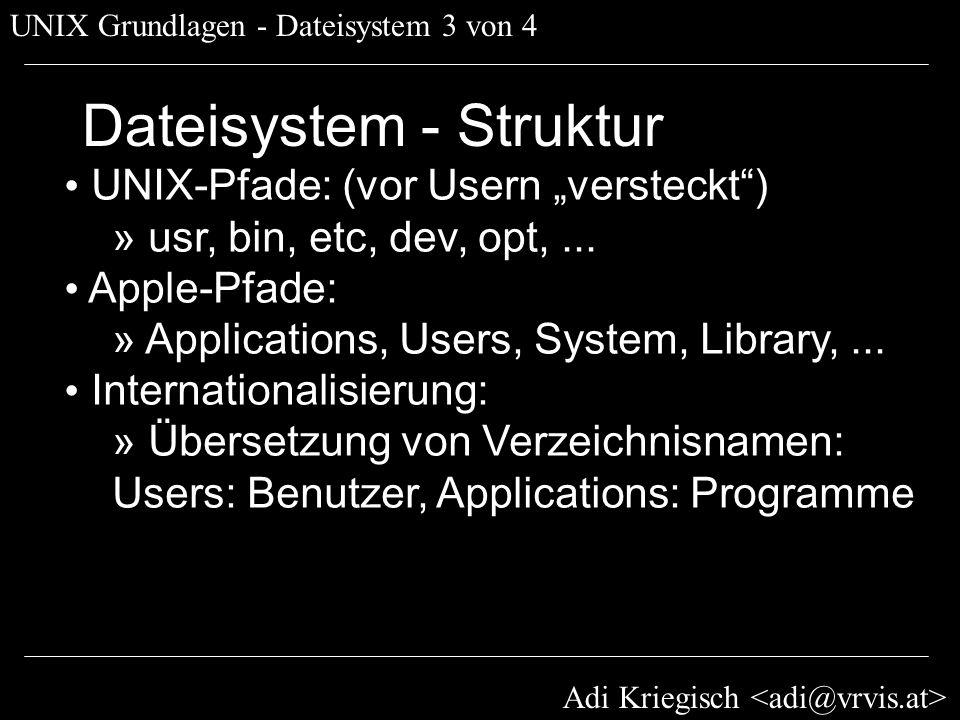 Adi Kriegisch UNIX Grundlagen - Dateisystem 3 von 4 Dateisystem - Struktur UNIX-Pfade: (vor Usern versteckt) » usr, bin, etc, dev, opt,... Apple-Pfade