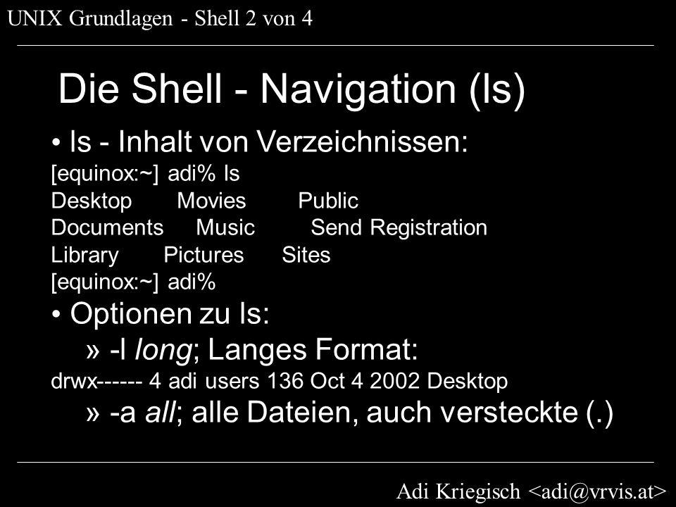 Adi Kriegisch UNIX Grundlagen - Shell 2 von 4 Die Shell - Navigation (ls) ls - Inhalt von Verzeichnissen: [equinox:~] adi% ls Desktop Movies Public Do