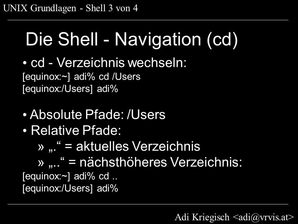 Adi Kriegisch UNIX Grundlagen - Shell 3 von 4 Die Shell - Navigation (cd) cd - Verzeichnis wechseln: [equinox:~] adi% cd /Users [equinox:/Users] adi%