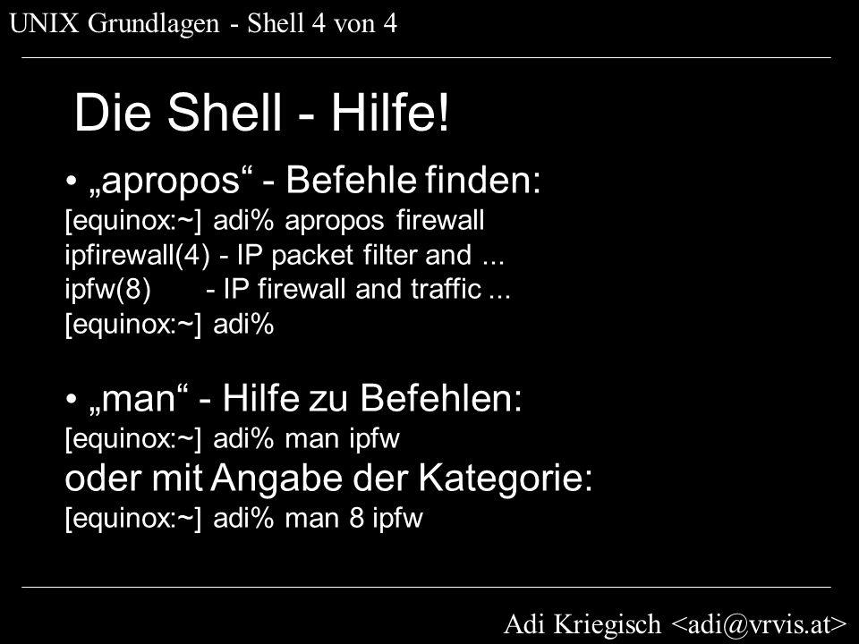 Adi Kriegisch UNIX Grundlagen - Shell 4 von 4 Die Shell - Hilfe! apropos - Befehle finden: [equinox:~] adi% apropos firewall ipfirewall(4) - IP packet