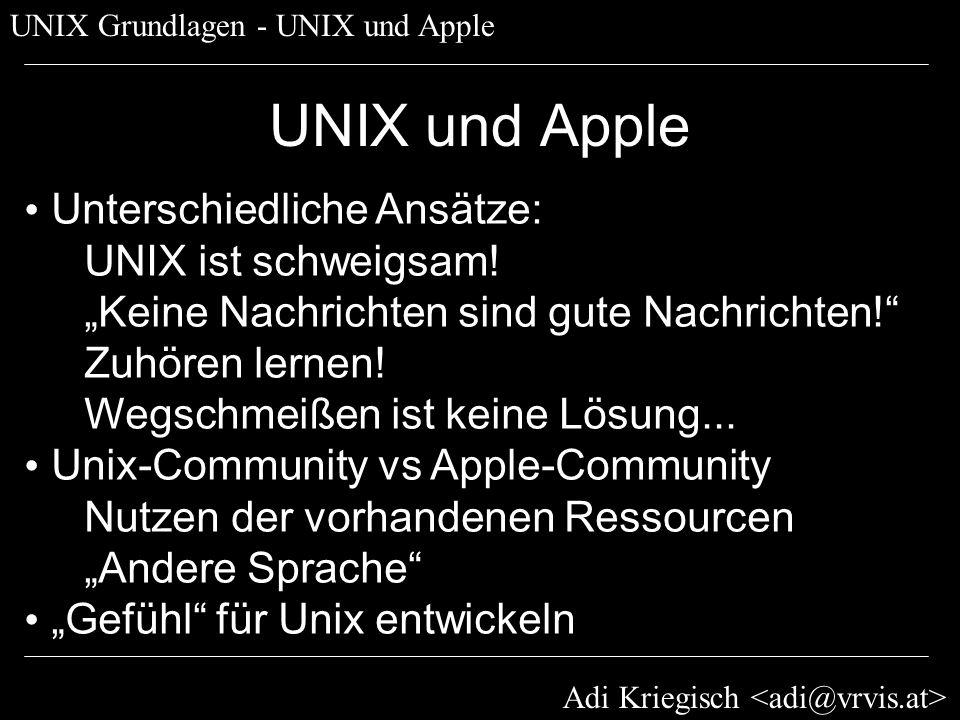 Adi Kriegisch UNIX Grundlagen - UNIX und Apple UNIX und Apple Unterschiedliche Ansätze: UNIX ist schweigsam! Keine Nachrichten sind gute Nachrichten!