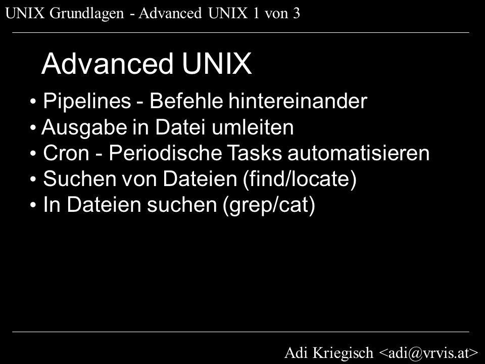 Adi Kriegisch UNIX Grundlagen - Advanced UNIX 1 von 3 Advanced UNIX Pipelines - Befehle hintereinander Ausgabe in Datei umleiten Cron - Periodische Ta