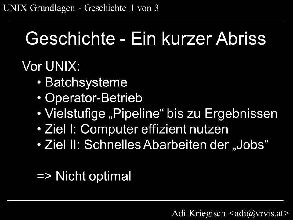 Adi Kriegisch UNIX Grundlagen - Geschichte 1 von 3 Geschichte - Ein kurzer Abriss Vor UNIX: Batchsysteme Operator-Betrieb Vielstufige Pipeline bis zu