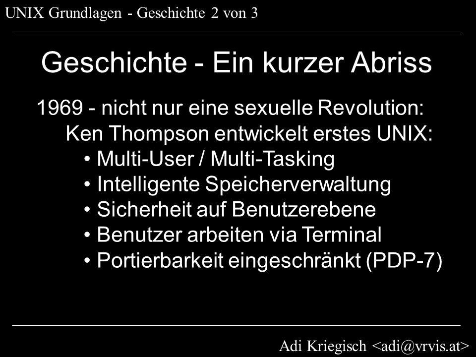 Adi Kriegisch UNIX Grundlagen - Geschichte 3 von 3 Geschichte - Ein kurzer Abriss 1971 - Der Beginn einer Erfolgsstory: Dennis Ritchie entwickelt C: UNIX vollständig in C Portierung auf PDP-11 User entwickeln Tools » Open Source » Community entsteht