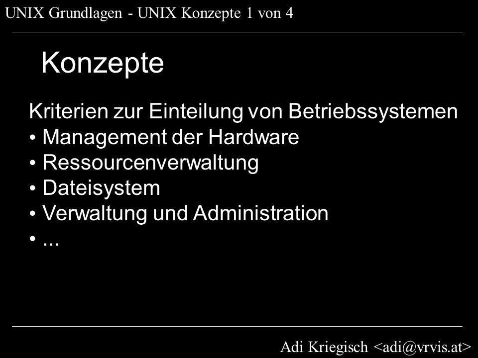 Adi Kriegisch UNIX Grundlagen - UNIX Konzepte 2 von 4 Konzepte - Hardware HAL - Hardware Abstraction Layer: Low-Level Treiber Hardware-spezifisch High-Level Management transparent » Ladbare Kernelmodule (kext*) » Gerätedateien (/dev) => Abstraktion und Transparenz