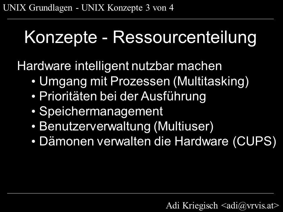 Adi Kriegisch UNIX Grundlagen - UNIX Konzepte 4 von 4 Konzepte - Administration Wartung von Betriebssystemen UNIX verlangt wenig Wartung Fehler sind rekonstruierbar (Lösung!) Diagnose mittels Log-Dateien und Tools Wartbar über Netzwerk (Secure Shell) Benutzer- und Netzwerkwartung: » durch NetInfo und LDAP » sowohl graphisch als auch CLI