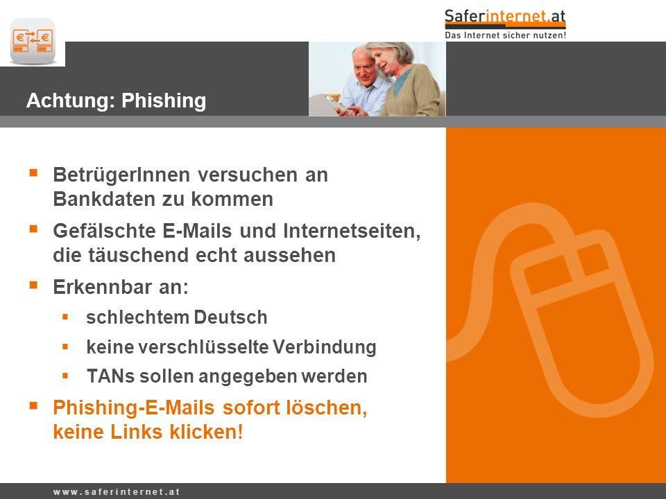 Achtung Pishing Achtung: Phishing BetrügerInnen versuchen an Bankdaten zu kommen Gefälschte E-Mails und Internetseiten, die täuschend echt aussehen Erkennbar an: schlechtem Deutsch keine verschlüsselte Verbindung TANs sollen angegeben werden Phishing-E-Mails sofort löschen, keine Links klicken.