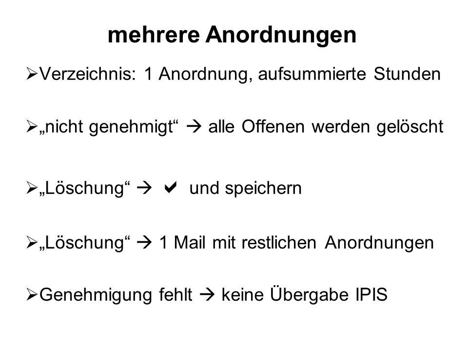 Verzeichnis: 1 Anordnung, aufsummierte Stunden nicht genehmigt alle Offenen werden gelöscht Löschung und speichern Löschung 1 Mail mit restlichen Anordnungen Genehmigung fehlt keine Übergabe IPIS mehrere Anordnungen