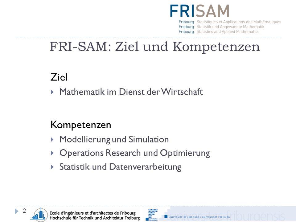 2 Ziel Mathematik im Dienst der Wirtschaft Kompetenzen Modellierung und Simulation Operations Research und Optimierung Statistik und Datenverarbeitung FRI-SAM: Ziel und Kompetenzen