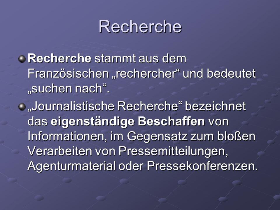 Journalistische Recherche Journalistische Recherche sammelt möglichst vielfältige Informationen, die ein bestimmtes Thema aus unterschiedlichen und widerstreitenden Blickwinkeln beleuchten, um so eine ausgewogene Berichterstattung zu ermöglichen.