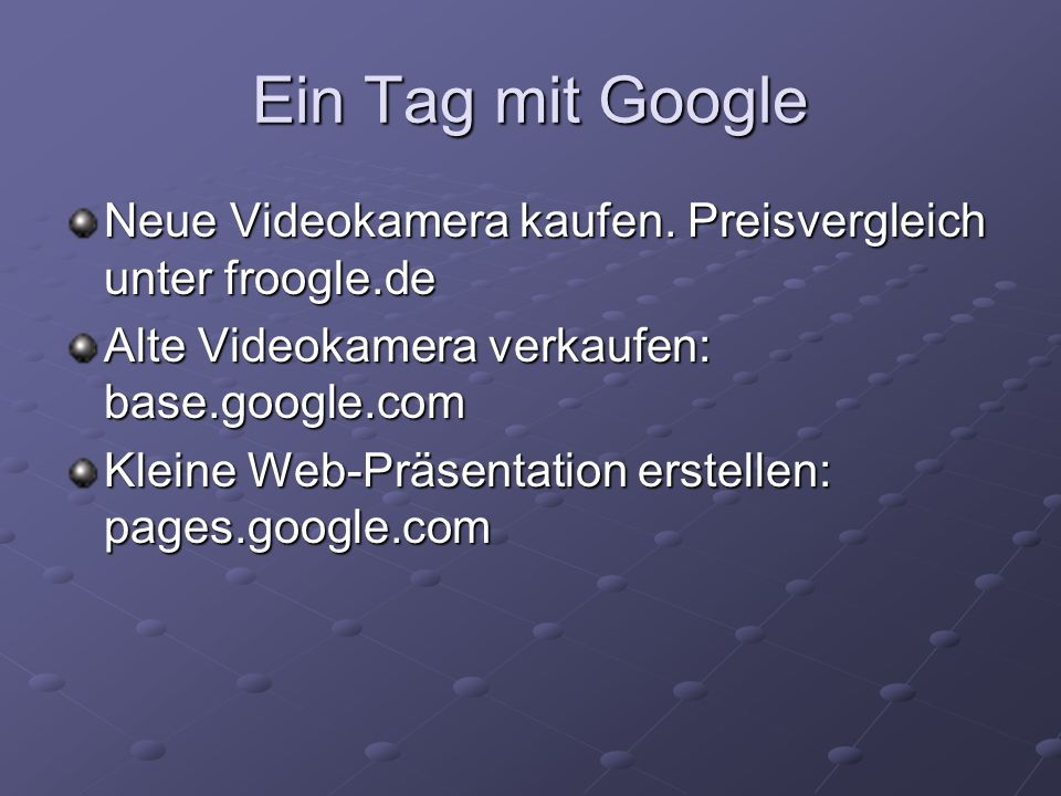 Ein Tag mit Google Neue Videokamera kaufen. Preisvergleich unter froogle.de Alte Videokamera verkaufen: base.google.com Kleine Web-Präsentation erstel