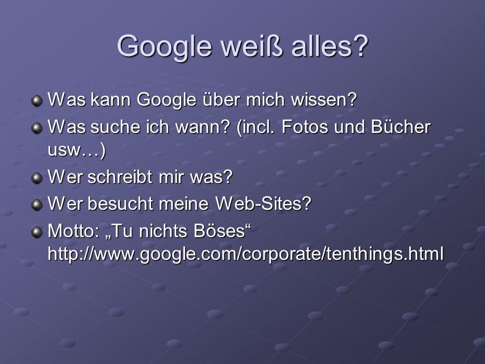 Was kann Google über mich wissen? Was suche ich wann? (incl. Fotos und Bücher usw…) Wer schreibt mir was? Wer besucht meine Web-Sites? Motto: Tu nicht