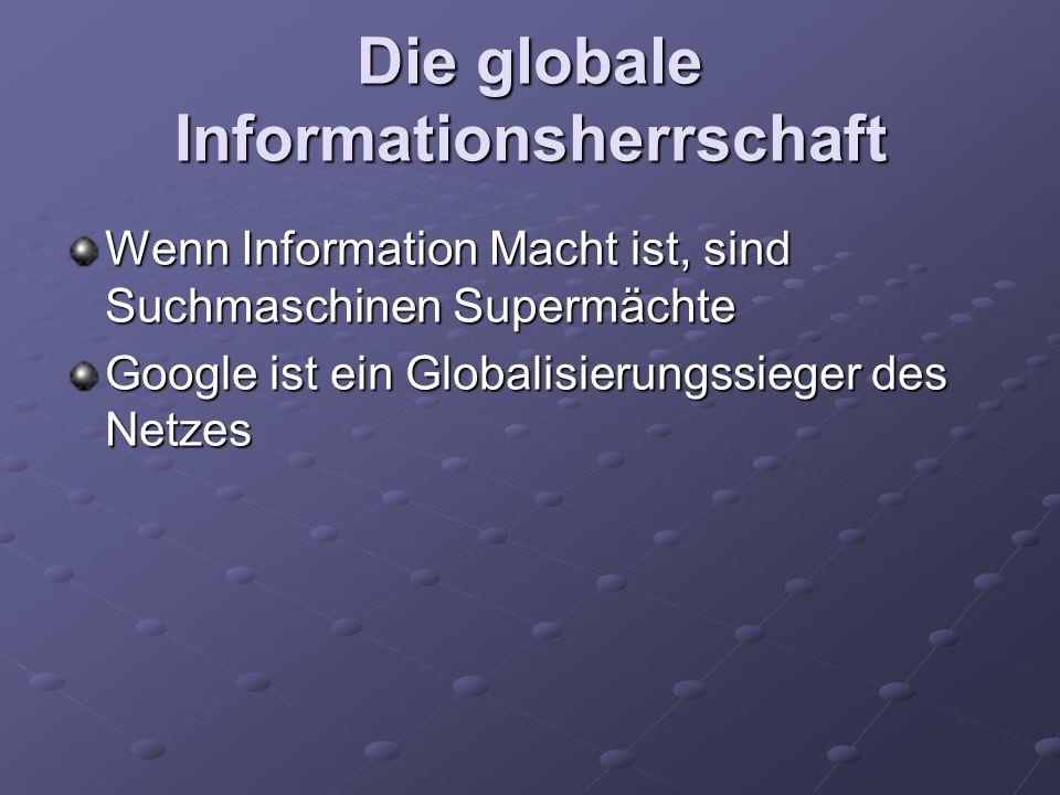 Die globale Informationsherrschaft Wenn Information Macht ist, sind Suchmaschinen Supermächte Google ist ein Globalisierungssieger des Netzes