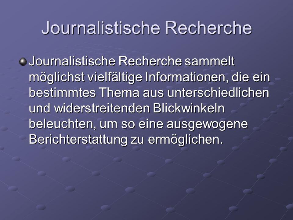 Journalistische Recherche Journalistische Recherche benutzt viele Werkzeuge: unter anderem Archive, persönliche Gespräche mit Betroffenen, Fachleuten und Augenzeugen, offizielles Pressematerial, Fachliteratur oder das Internet.
