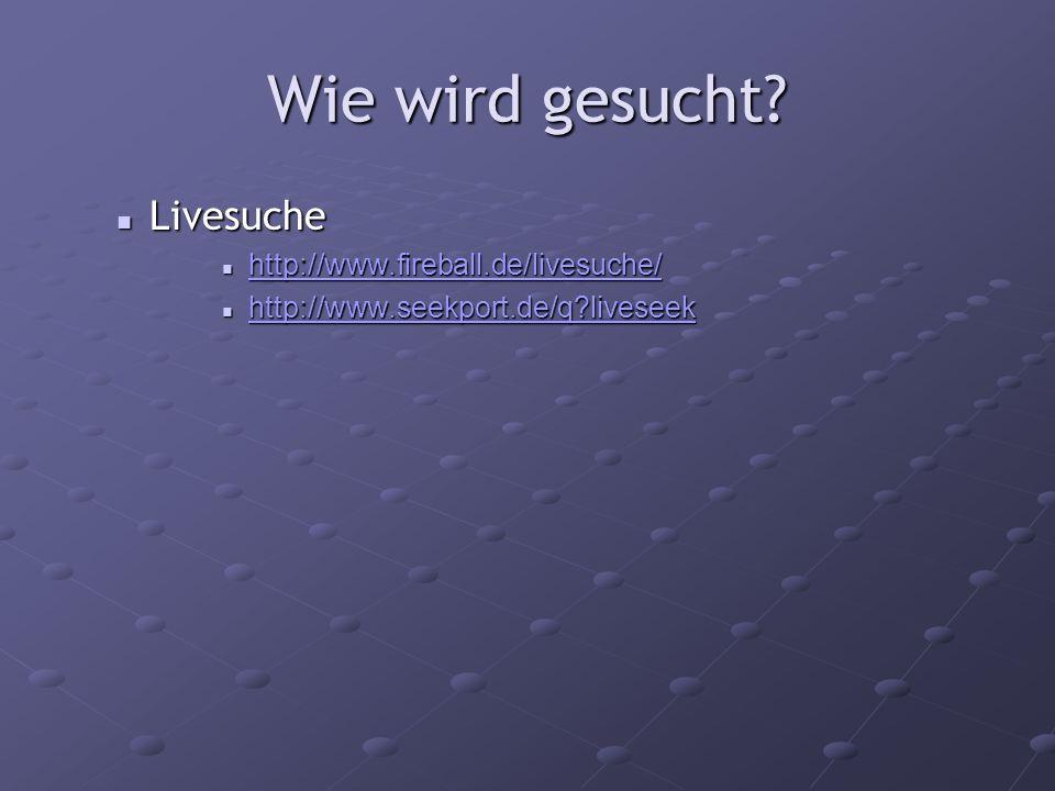 Wie wird gesucht? Livesuche Livesuche http://www.fireball.de/livesuche/ http://www.fireball.de/livesuche/ http://www.fireball.de/livesuche/ http://www