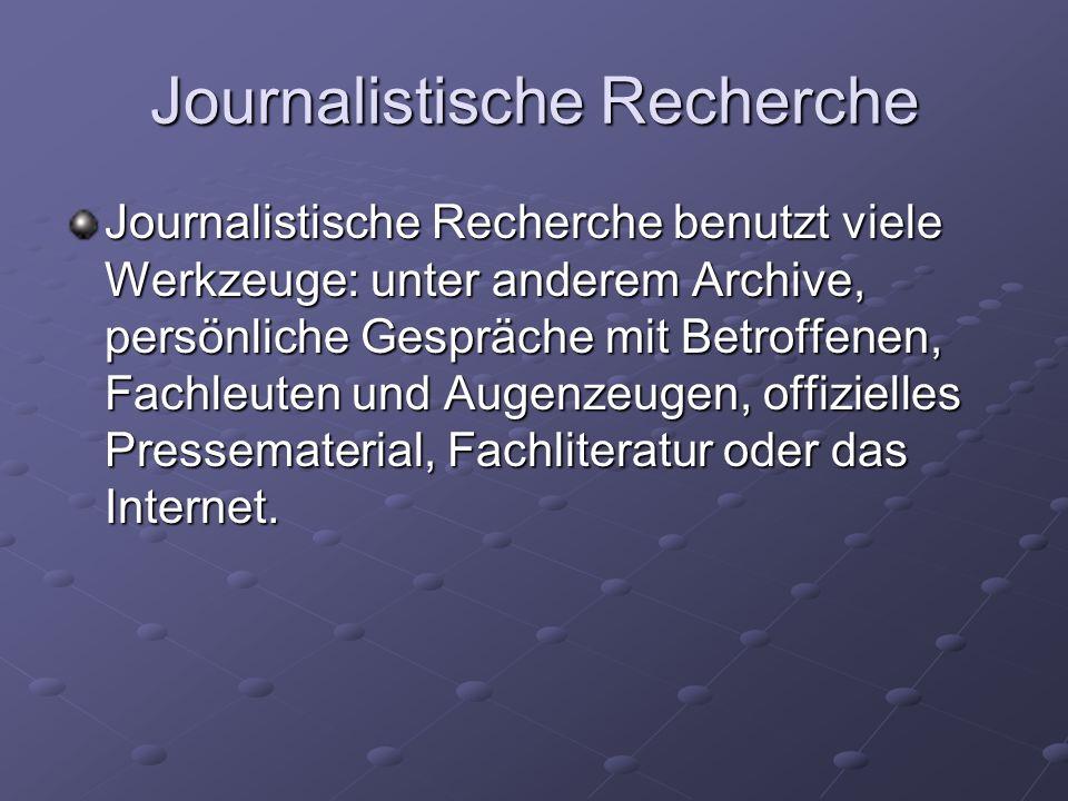 Journalistische Recherche Journalistische Recherche benutzt viele Werkzeuge: unter anderem Archive, persönliche Gespräche mit Betroffenen, Fachleuten