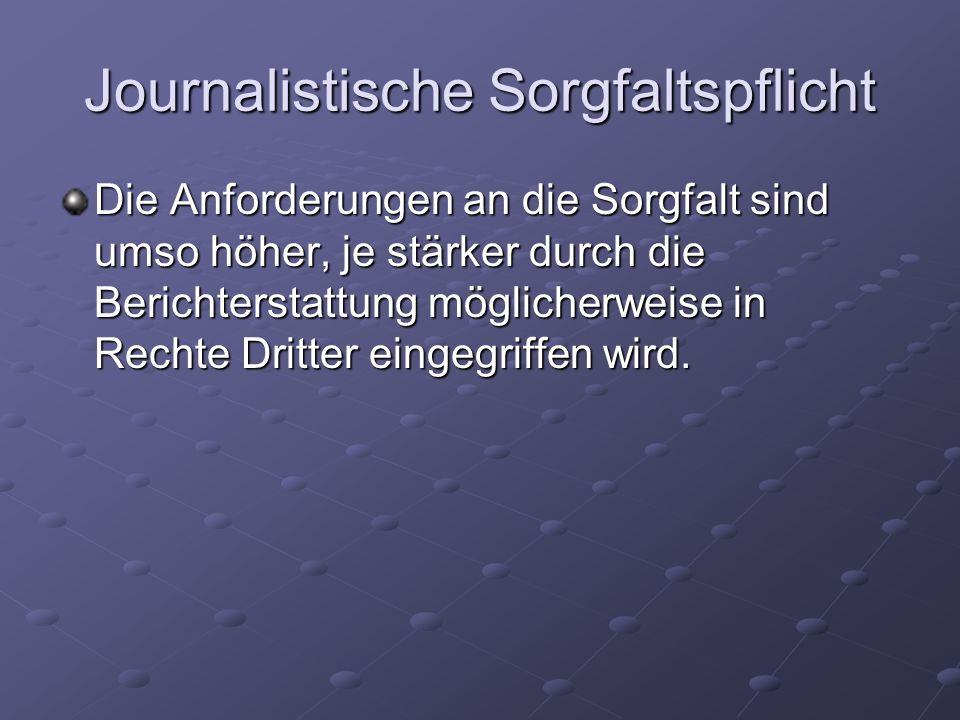 Journalistische Sorgfaltspflicht Die Anforderungen an die Sorgfalt sind umso höher, je stärker durch die Berichterstattung möglicherweise in Rechte Dr
