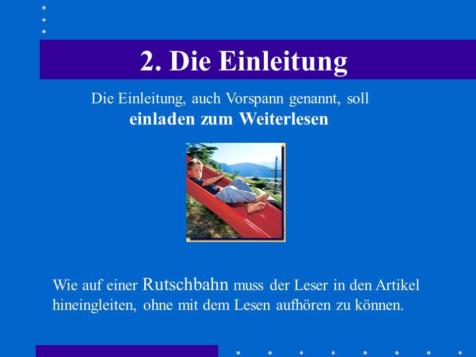 2. Die Einleitung Die Einleitung, auch Vorspann genannt, soll einladen zum Weiterlesen Wie auf einer Rutschbahn muss der Leser in den Artikel hineingl