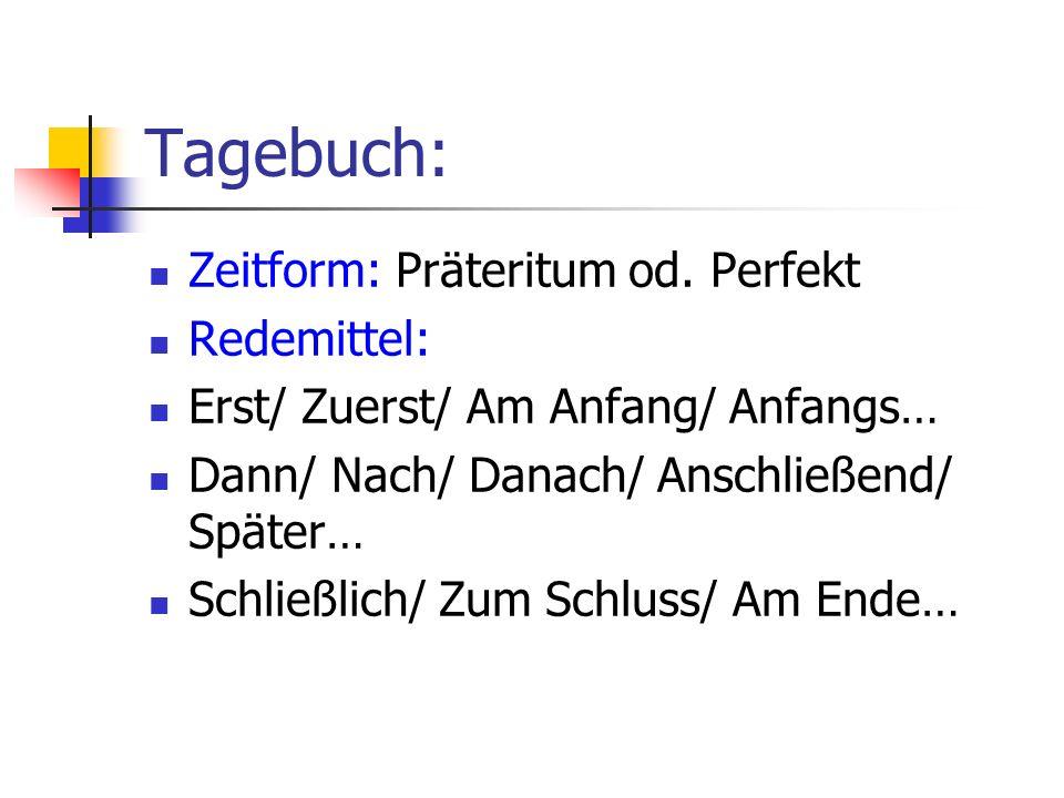 Tagebuch: Zeitform: Präteritum od. Perfekt Redemittel: Erst/ Zuerst/ Am Anfang/ Anfangs… Dann/ Nach/ Danach/ Anschließend/ Später… Schließlich/ Zum Sc