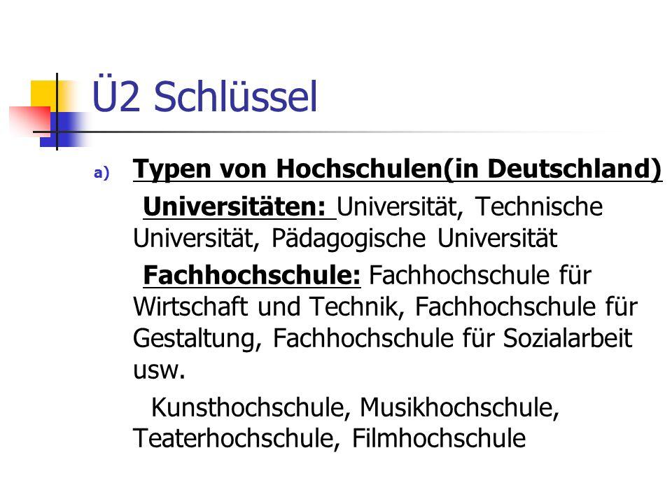 Ü2 Schlüssel a) Typen von Hochschulen(in Deutschland) Universitäten: Universität, Technische Universität, Pädagogische Universität Fachhochschule: Fac