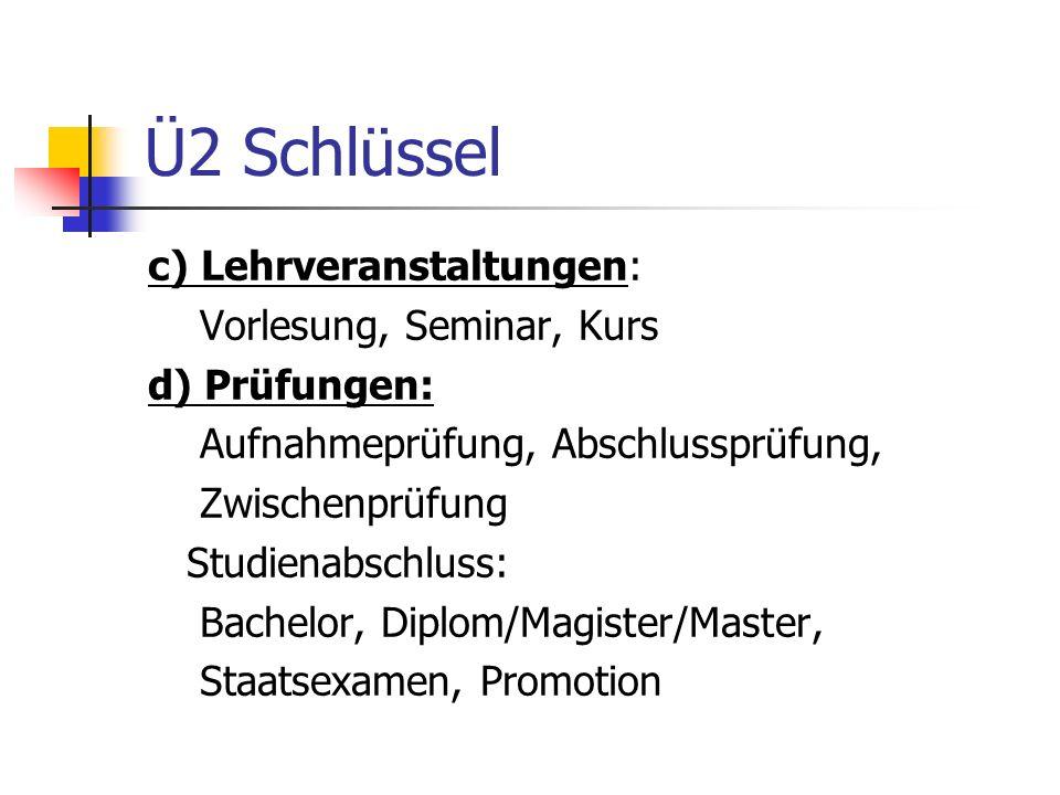 Ü2 Schlüssel c) Lehrveranstaltungen: Vorlesung, Seminar, Kurs d) Prüfungen: Aufnahmeprüfung, Abschlussprüfung, Zwischenprüfung Studienabschluss: Bache